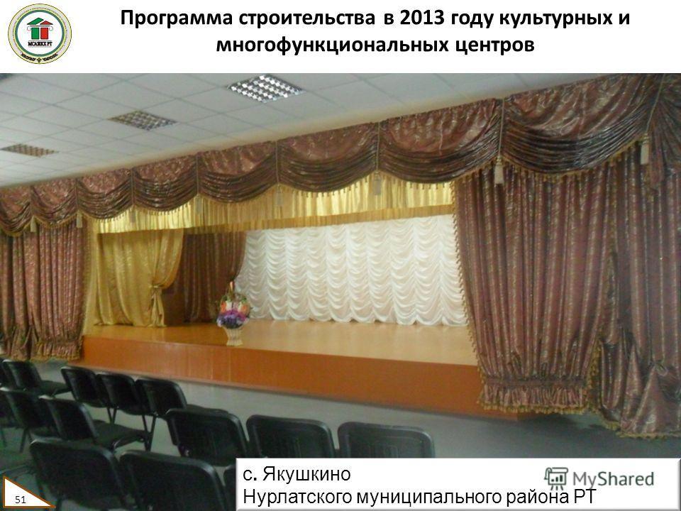 Программа строительства в 2013 году культурных и многофункциональных центров 51 с. Якушкино Нурлатского муниципального района РТ 51