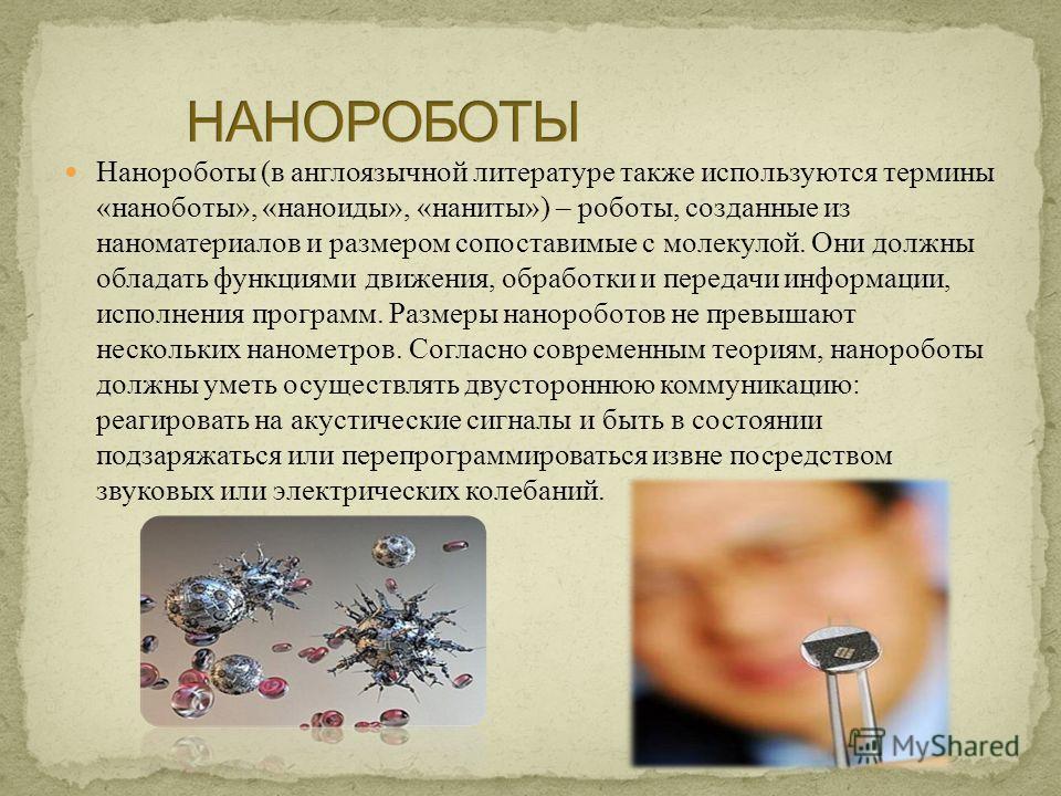 Нанороботы (в англоязычной литературе также используются термины «наноботы», «наноиды», «наниты») – роботы, созданные из наноматериалов и размером сопоставимые с молекулой. Они должны обладать функциями движения, обработки и передачи информации, испо
