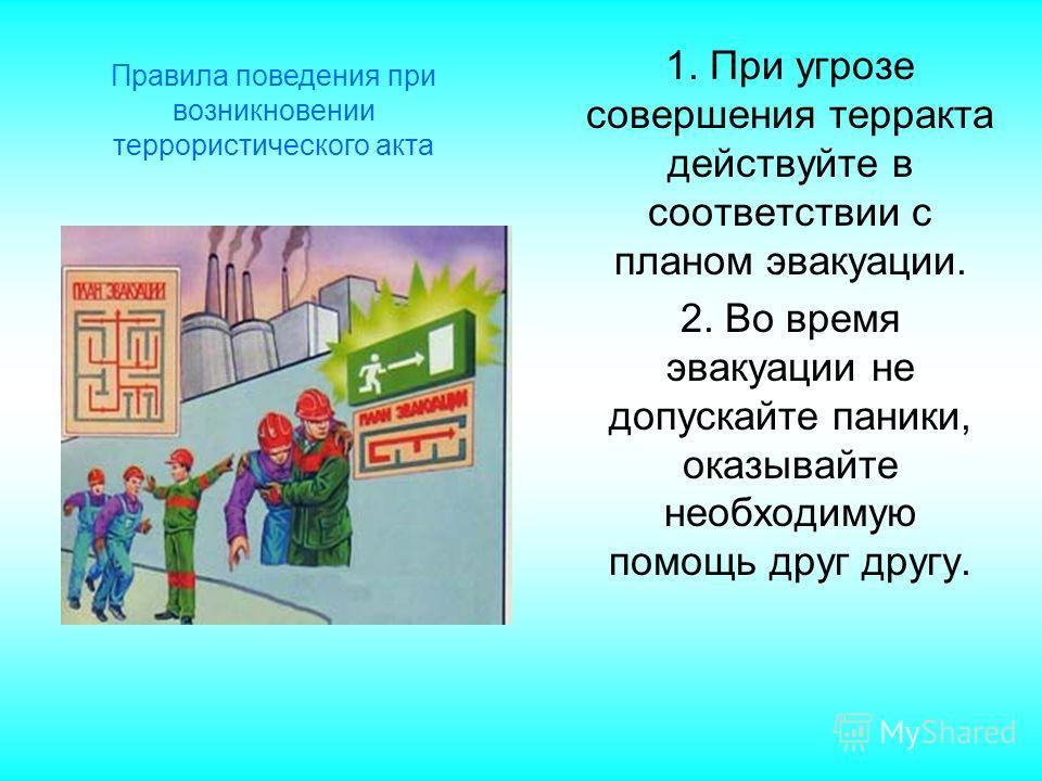 1. При угрозе совершения терракта действуйте в соответствии с планом эвакуации. 2. Во время эвакуации не допускайте паники, оказывайте необходимую помощь друг другу. Правила поведения при возникновении террористического акта