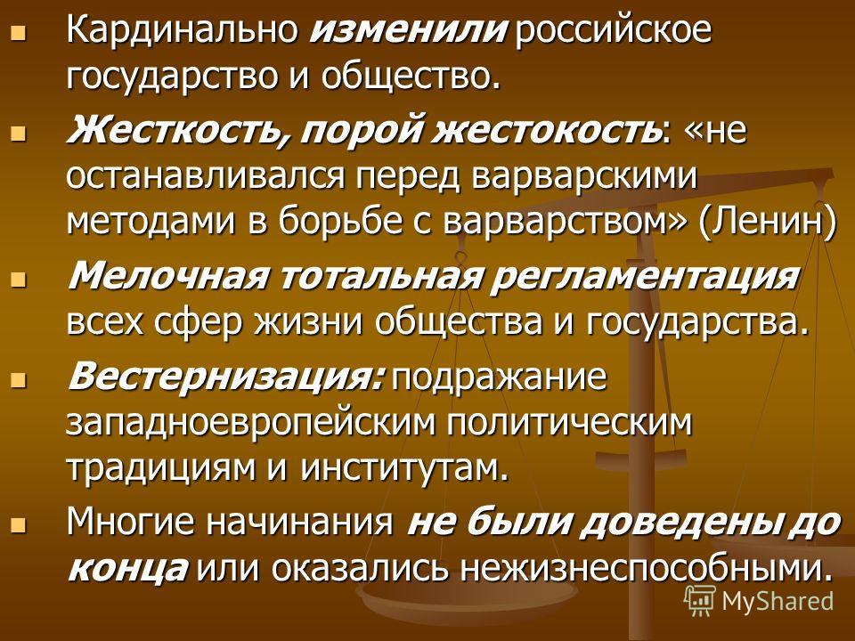 Кардинально изменили российское государство и общество. Кардинально изменили российское государство и общество. Жесткость, порой жестокость: «не останавливался перед варварскими методами в борьбе с варварством» (Ленин) Жесткость, порой жестокость: «н