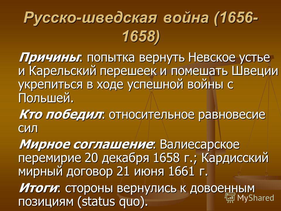 Русско-шведская война (1656- 1658) Причины: попытка вернуть Невское устье и Карельский перешеек и помешать Швеции укрепиться в ходе успешной войны с Польшей. Причины: попытка вернуть Невское устье и Карельский перешеек и помешать Швеции укрепиться в