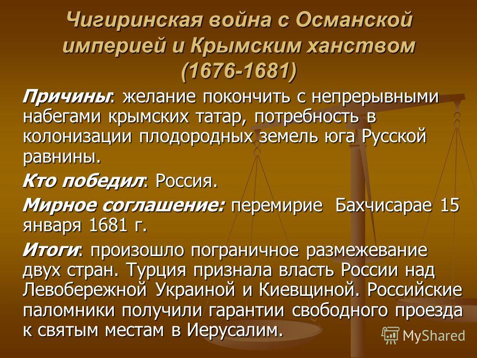 Чигиринская война с Османской империей и Крымским ханством (1676-1681) Причины: желание покончить с непрерывными набегами крымских татар, потребность в колонизации плодородных земель юга Русской равнины. Причины: желание покончить с непрерывными набе
