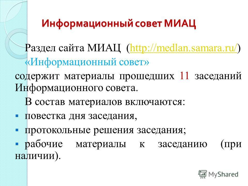 Информационный совет МИАЦ Раздел сайта МИАЦ (http://medlan.samara.ru/)http://medlan.samara.ru/ «Информационный совет» содержит материалы прошедших 11 заседаний Информационного совета. В состав материалов включаются: повестка дня заседания, протокольн