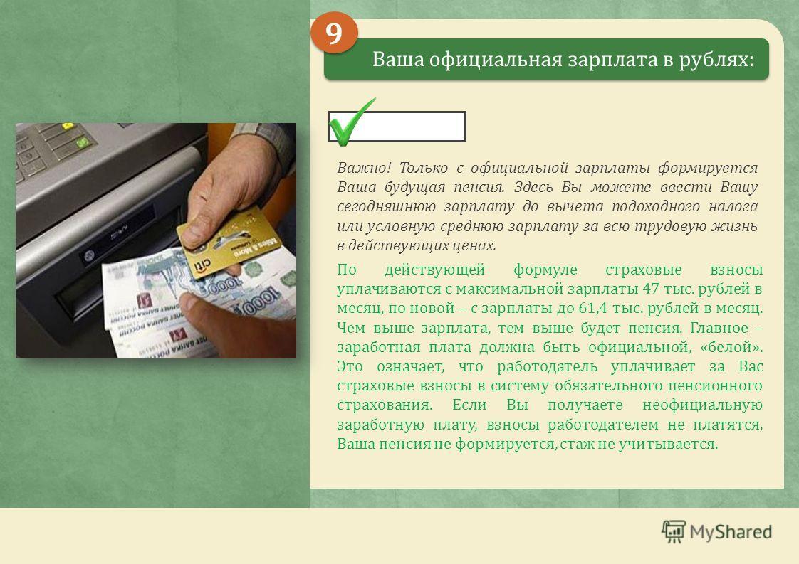 Ваша официальная зарплата в рублях: Важно! Только с официальной зарплаты формируется Ваша будущая пенсия. Здесь Вы можете ввести Вашу сегодняшнюю зарплату до вычета подоходного налога или условную среднюю зарплату за всю трудовую жизнь в действующих