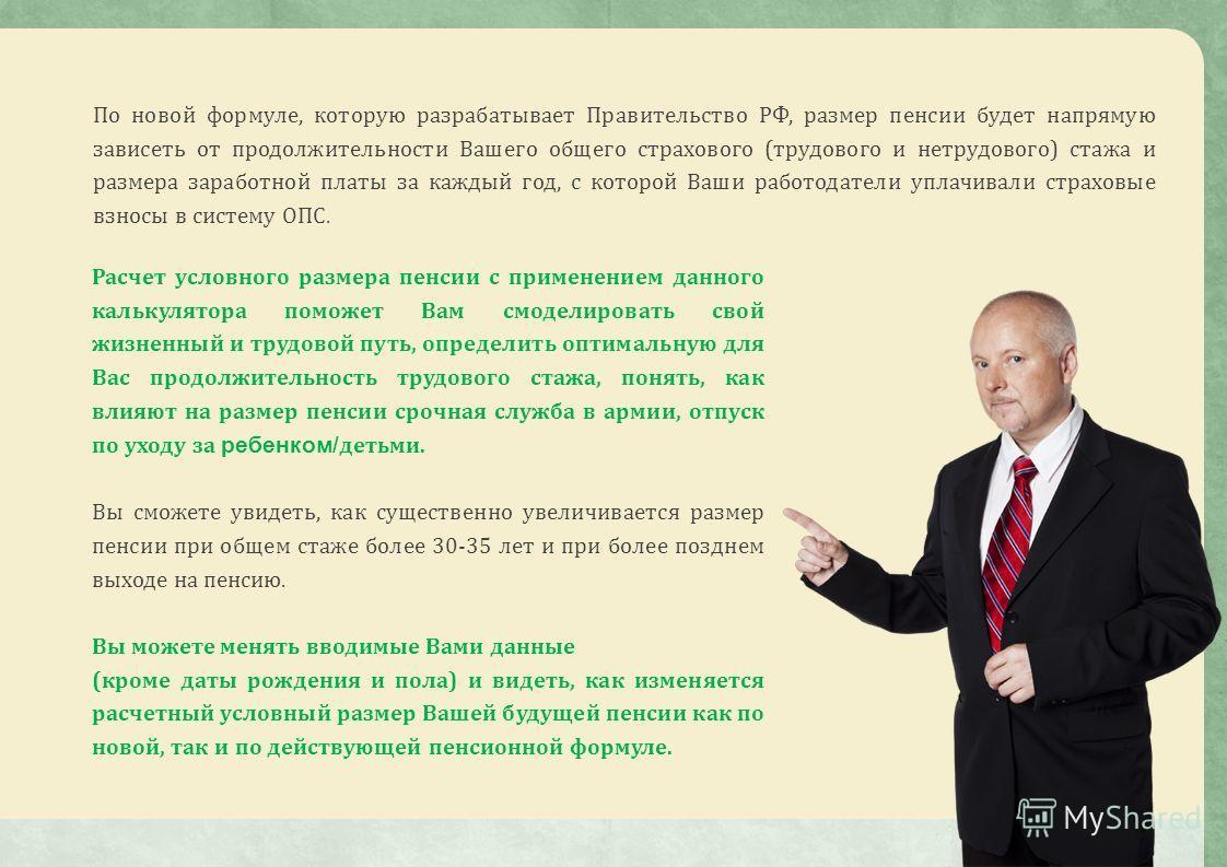 По новой формуле, которую разрабатывает Правительство РФ, размер пенсии будет напрямую зависеть от продолжительности Вашего общего страхового (трудового и нетрудового) стажа и размера заработной платы за каждый год, с которой Ваши работодатели уплачи