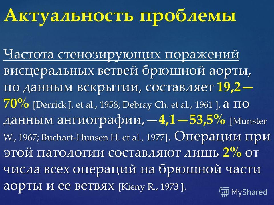 висцеральных ветвей брюшной аорты, по данным вскрытии, составляет [Derrick J. et al., 1958; Debray Ch. et al., 1961 ], а по данным ангиографии, [Munster W., 1967; Buchart-Hunsen H. et al., 1977]. Операции при этой патологии составляют лишь от числа в