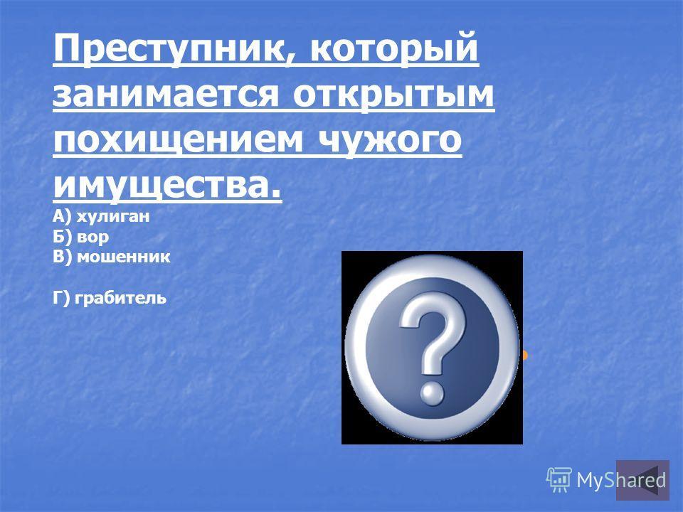 грабитель Преступник, который занимается открытым похищением чужого имущества. А) хулиган Б) вор В) мошенник Г) грабитель