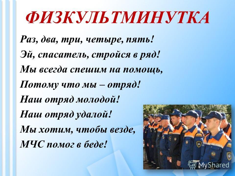 ФИЗКУЛЬТМИНУТКА Раз, два, три, четыре, пять! Эй, спасатель, стройся в ряд! Мы всегда спешим на помощь, Потому что мы – отряд! Наш отряд молодой! Наш отряд удалой! Мы хотим, чтобы везде, МЧС помог в беде!