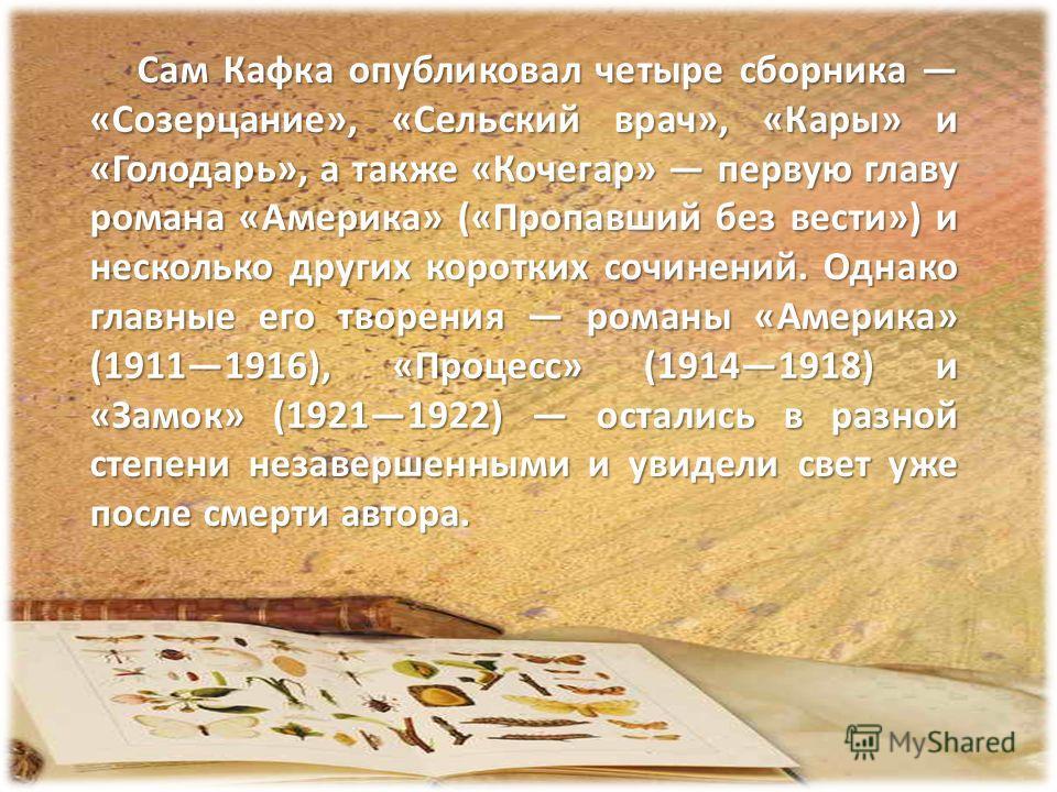 Сам Кафка опубликовал четыре сборника «Созерцание», «Сельский врач», «Кары» и «Голодарь», а также «Кочегар» первую главу романа «Америка» («Пропавший без вести») и несколько других коротких сочинений. Однако главные его творения романы «Америка» (191