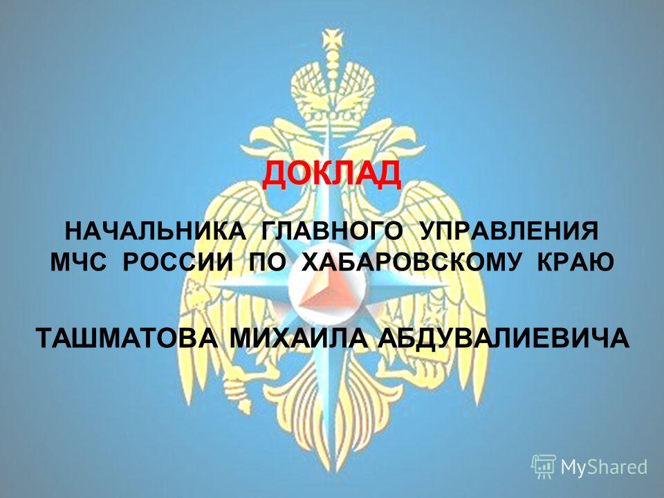ДОКЛАД ДОКЛАД НАЧАЛЬНИКА ГЛАВНОГО УПРАВЛЕНИЯ МЧС РОССИИ ПО ХАБАРОВСКОМУ КРАЮ ТАШМАТОВА МИХАИЛА АБДУВАЛИЕВИЧА