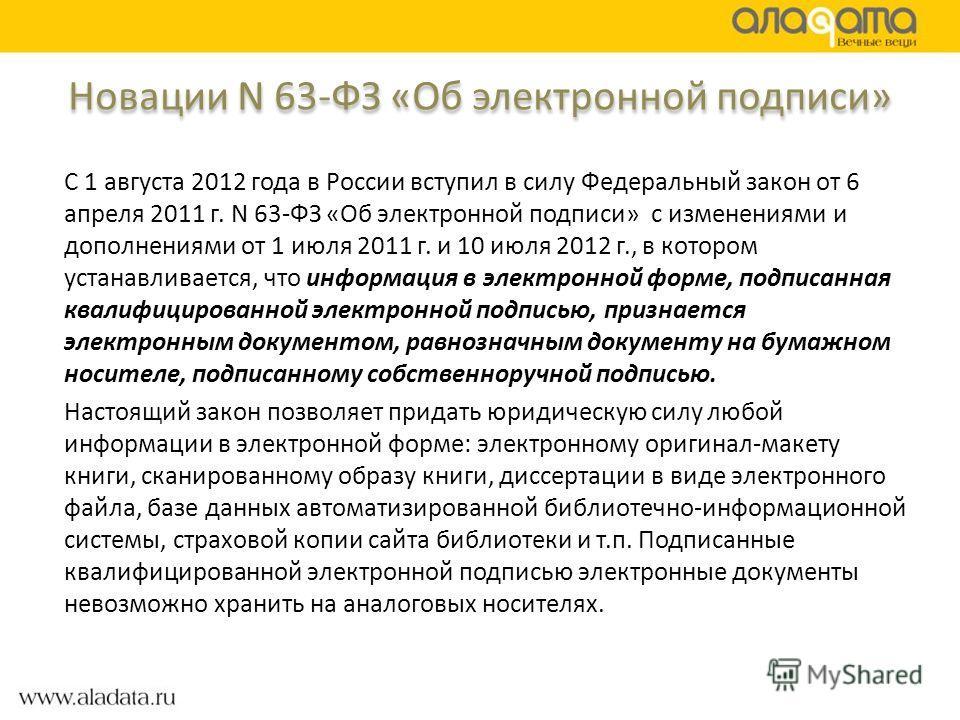 Новации N 63-ФЗ «Об электронной подписи» С 1 августа 2012 года в России вступил в силу Федеральный закон от 6 апреля 2011 г. N 63-ФЗ «Об электронной подписи» с изменениями и дополнениями от 1 июля 2011 г. и 10 июля 2012 г., в котором устанавливается,