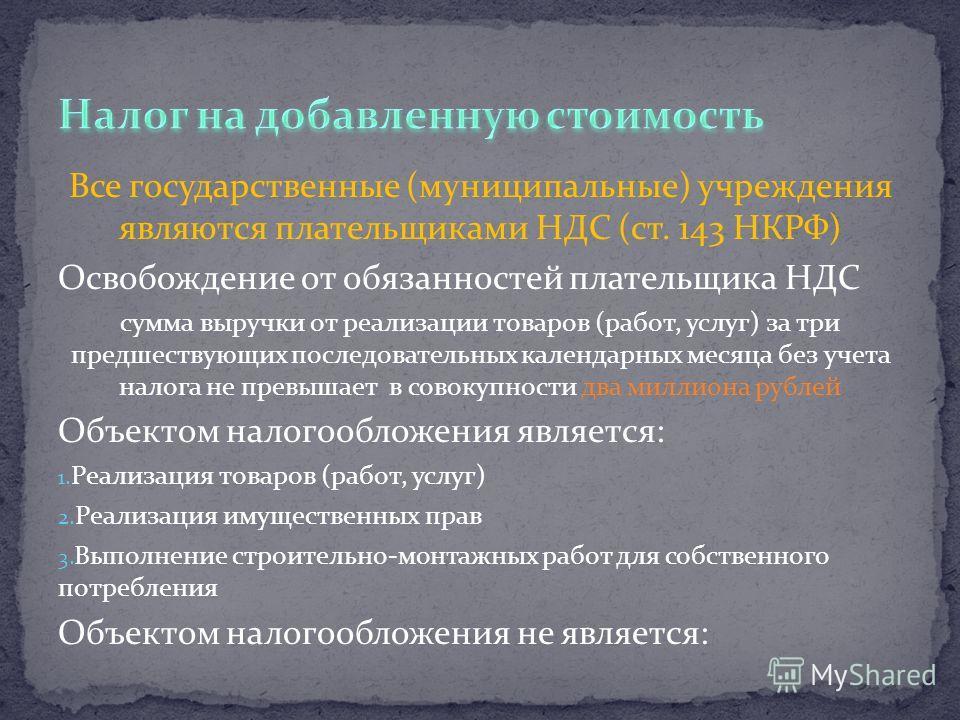 Все государственные (муниципальные) учреждения являются плательщиками НДС (ст. 143 НКРФ) Освобождение от обязанностей плательщика НДС сумма выручки от реализации товаров (работ, услуг) за три предшествующих последовательных календарных месяца без уче