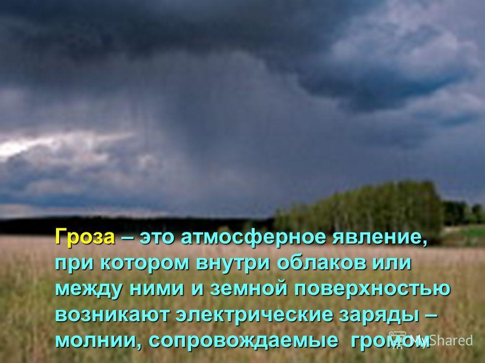 Гроза – это атмосферное явление, при котором внутри облаков или между ними и земной поверхностью возникают электрические заряды – молнии, сопровождаемые громом Гроза – это атмосферное явление, при котором внутри облаков или между ними и земной поверх