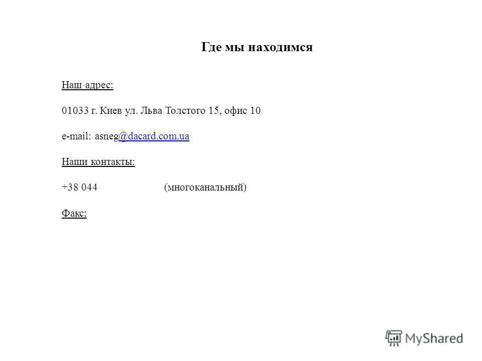 Где мы находимся Наш адрес: 01033 г. Киев ул. Льва Толстого 15, офис 10 e-mail: asneg@dacard.com.ua@dacard.com.ua Наши контакты: +38 044 (многоканальный) Факс: