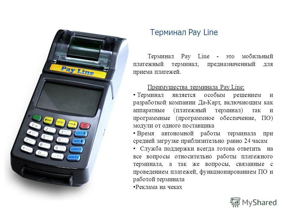 Терминал Pay Line - это мобильный платежный терминал, предназначенный для приема платежей. Преимущества терминала Pay Line: Терминал является особым решением и разработкой компании Да-Карт, включающим как аппаратные (платежный терминал) так и програм