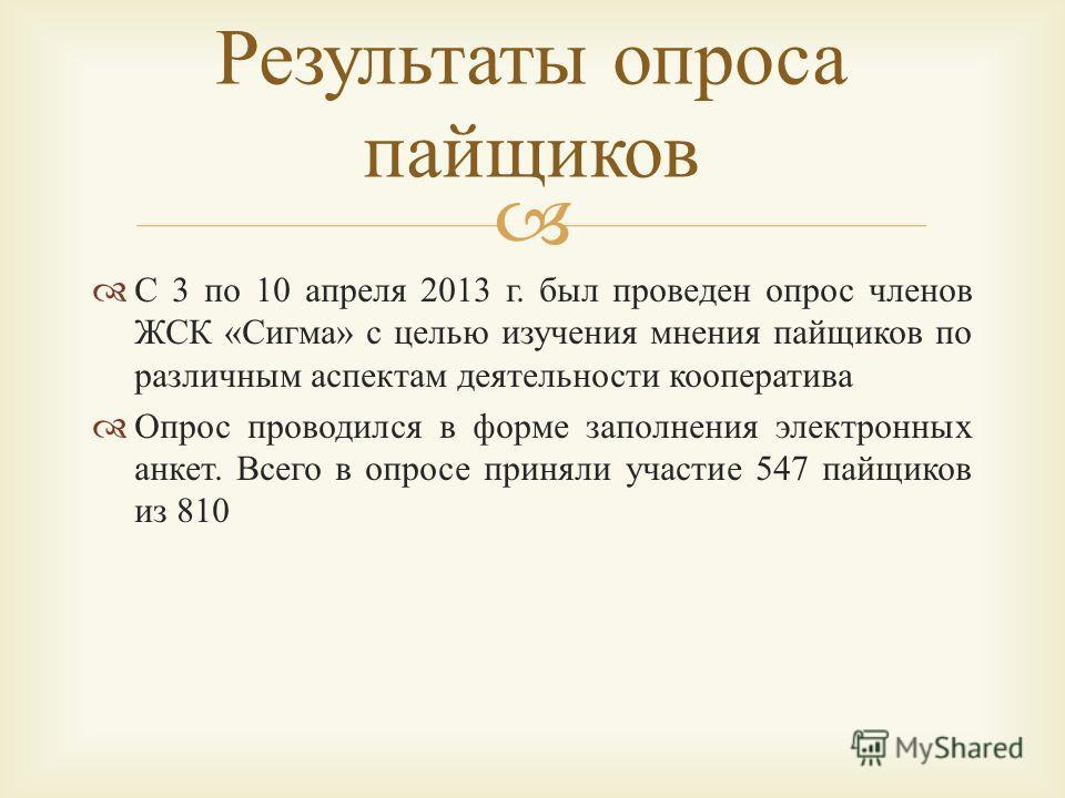 С 3 по 10 апреля 2013 г. был проведен опрос членов ЖСК « Сигма » с целью изучения мнения пайщиков по различным аспектам деятельности кооператива Опрос проводился в форме заполнения электронных анкет. Всего в опросе приняли участие 547 пайщиков из 810