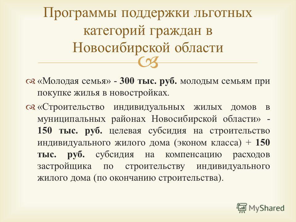 « Молодая семья » - 300 тыс. руб. молодым семьям при покупке жилья в новостройках. « Строительство индивидуальных жилых домов в муниципальных районах Новосибирской области » - 150 тыс. руб. целевая субсидия на строительство индивидуального жилого дом