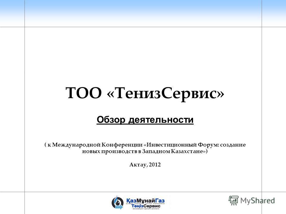 ТОО «ТенизСервис» Обзор деятельности ( к Международной Конференции «Инвестиционный Форум: создание новых производств в Западном Казахстане») Актау, 2012