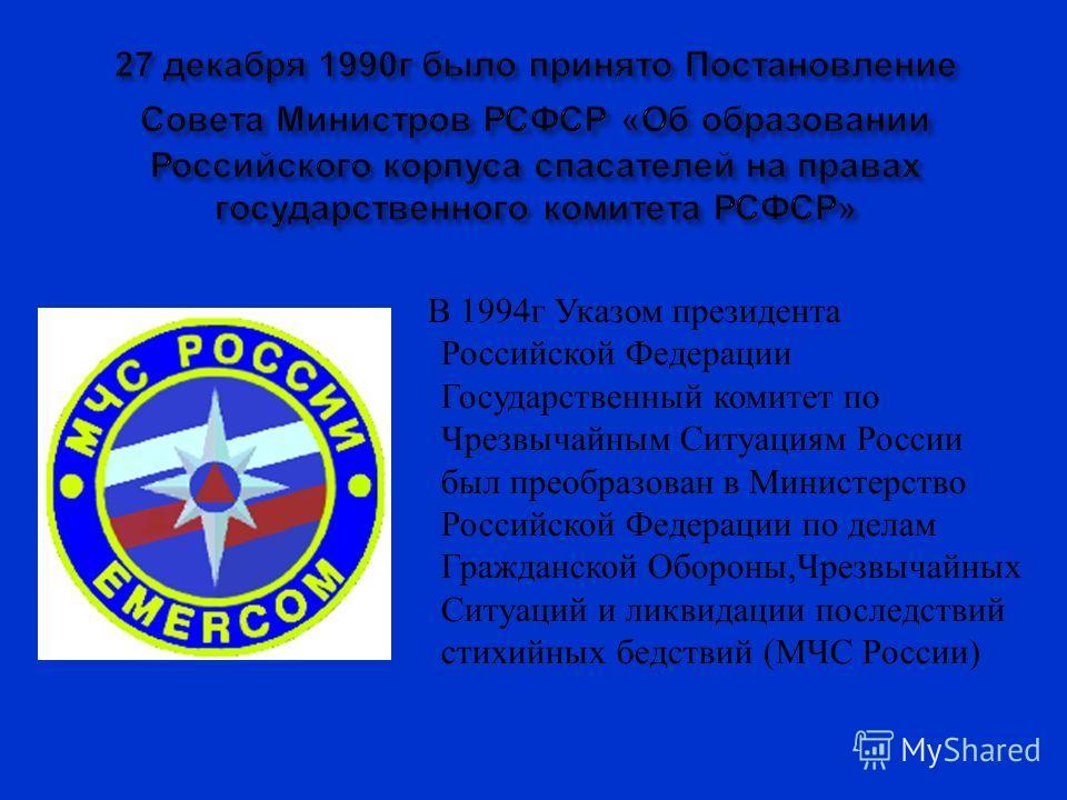 В 1994 г Указом президента Российской Федерации Государственный комитет по Чрезвычайным Ситуациям России был преобразован в Министерство Российской Федерации по делам Гражданской Обороны, Чрезвычайных Ситуаций и ликвидации последствий стихийных бедст