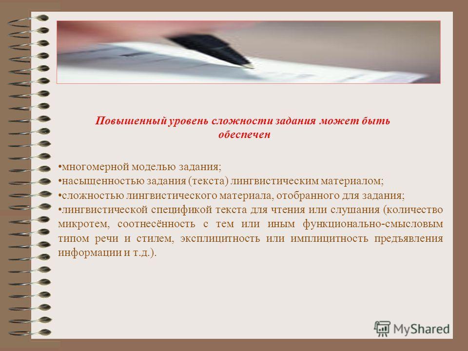 Повышенный уровень сложности задания может быть обеспечен многомерной моделью задания; насыщенностью задания (текста) лингвистическим материалом; сложностью лингвистического материала, отобранного для задания; лингвистической спецификой текста для чт