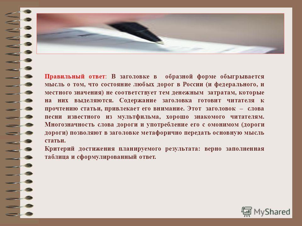 Правильный ответ: В заголовке в образной форме обыгрывается мысль о том, что состояние любых дорог в России (и федерального, и местного значения) не соответствует тем денежным затратам, которые на них выделяются. Содержание заголовка готовит читателя