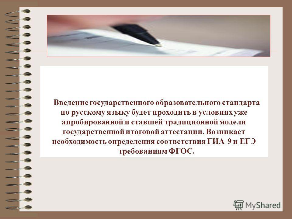 Введение государственного образовательного стандарта по русскому языку будет проходить в условиях уже апробированной и ставшей традиционной модели государственной итоговой аттестации. Возникает необходимость определения соответствия ГИА-9 и ЕГЭ требо