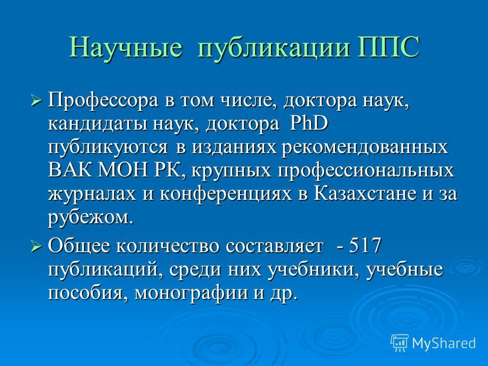 Научные публикации ППС Профессора в том числе, доктора наук, кандидаты наук, доктора PhD публикуются в изданиях рекомендованных ВАК МОН РК, крупных профессиональных журналах и конференциях в Казахстане и за рубежом. Профессора в том числе, доктора на
