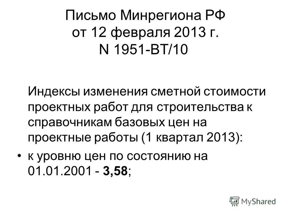 Письмо Минрегиона РФ от 12 февраля 2013 г. N 1951-ВТ/10 Индексы изменения сметной стоимости проектных работ для строительства к справочникам базовых цен на проектные работы (1 квартал 2013): к уровню цен по состоянию на 01.01.2001 - 3,58;