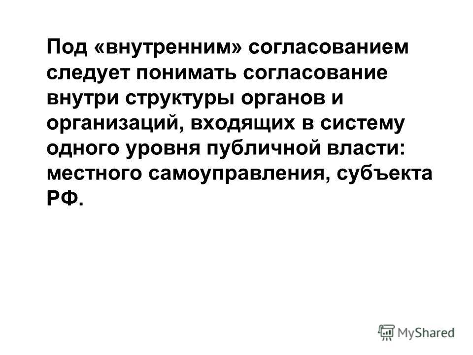 Под «внутренним» согласованием следует понимать согласование внутри структуры органов и организаций, входящих в систему одного уровня публичной власти: местного самоуправления, субъекта РФ.