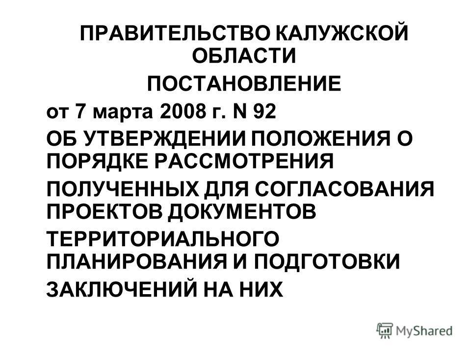 ПРАВИТЕЛЬСТВО КАЛУЖСКОЙ ОБЛАСТИ ПОСТАНОВЛЕНИЕ от 7 марта 2008 г. N 92 ОБ УТВЕРЖДЕНИИ ПОЛОЖЕНИЯ О ПОРЯДКЕ РАССМОТРЕНИЯ ПОЛУЧЕННЫХ ДЛЯ СОГЛАСОВАНИЯ ПРОЕКТОВ ДОКУМЕНТОВ ТЕРРИТОРИАЛЬНОГО ПЛАНИРОВАНИЯ И ПОДГОТОВКИ ЗАКЛЮЧЕНИЙ НА НИХ