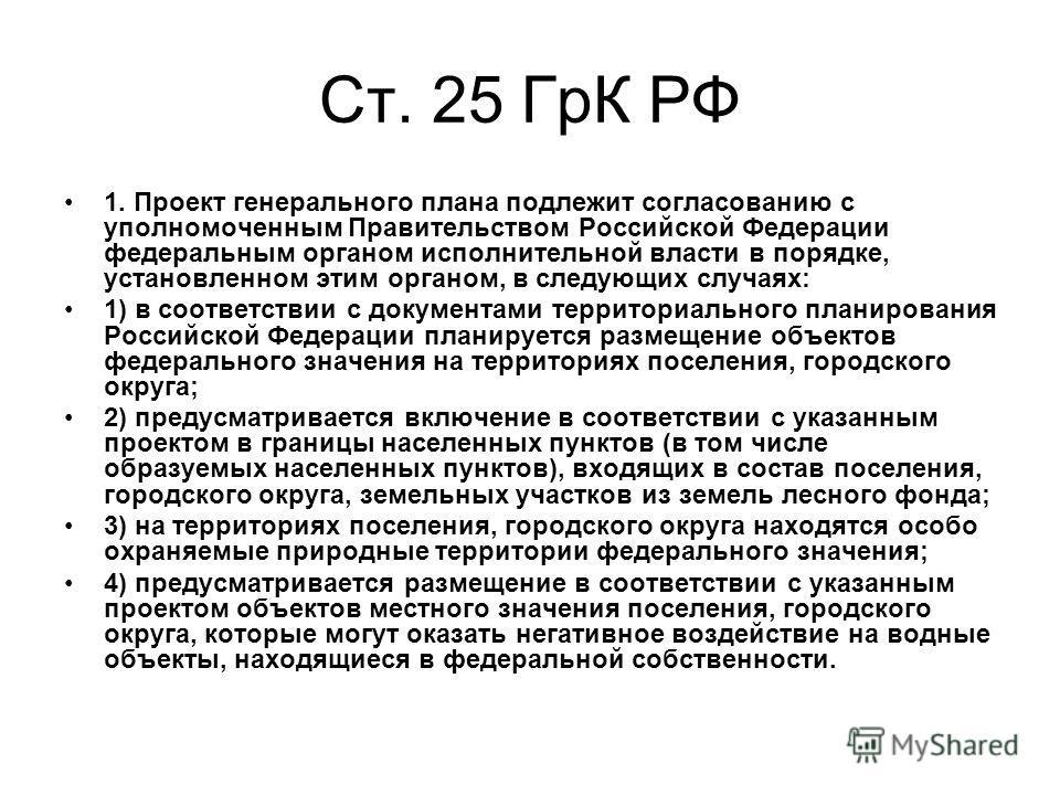 Ст. 25 ГрК РФ 1. Проект генерального плана подлежит согласованию с уполномоченным Правительством Российской Федерации федеральным органом исполнительной власти в порядке, установленном этим органом, в следующих случаях: 1) в соответствии с документам