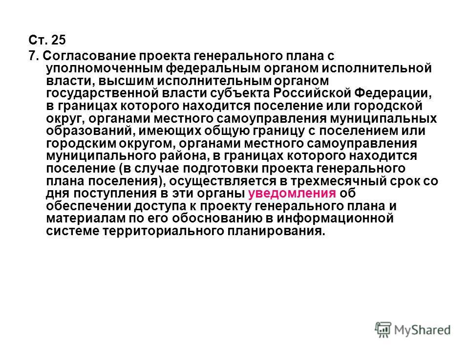 Ст. 25 7. Согласование проекта генерального плана с уполномоченным федеральным органом исполнительной власти, высшим исполнительным органом государственной власти субъекта Российской Федерации, в границах которого находится поселение или городской ок