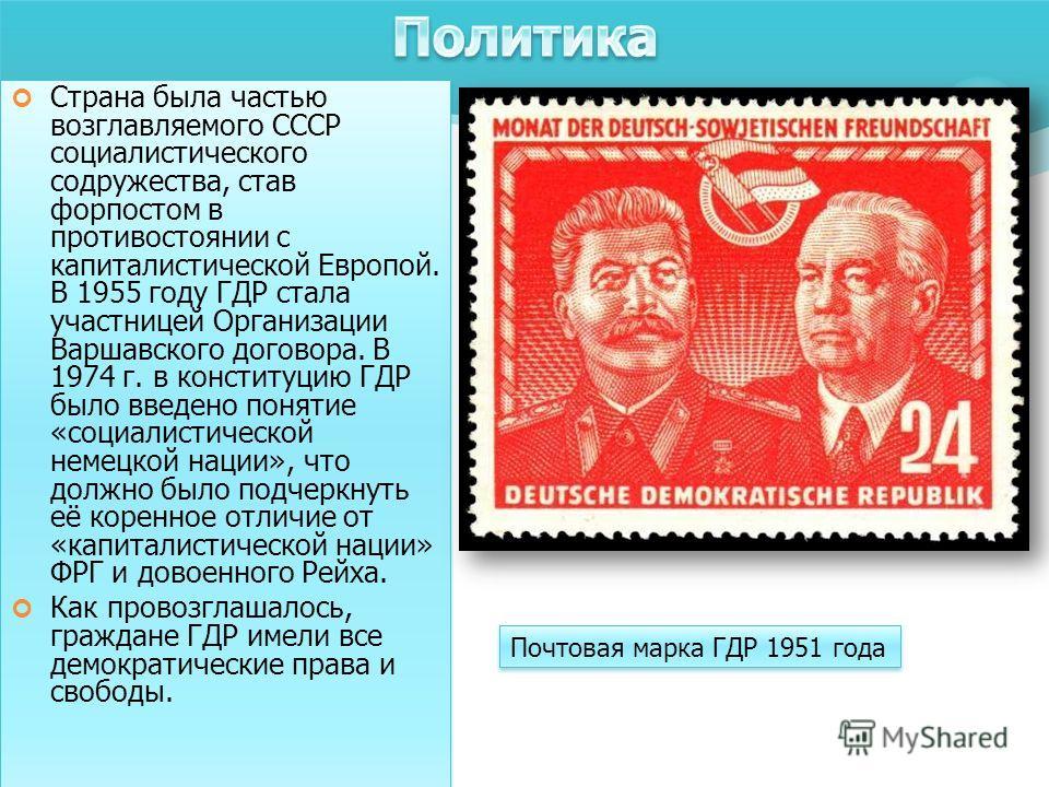 Страна была частью возглавляемого СССР социалистического содружества, став форпостом в противостоянии с капиталистической Европой. В 1955 году ГДР стала участницей Организации Варшавского договора. В 1974 г. в конституцию ГДР было введено понятие «со