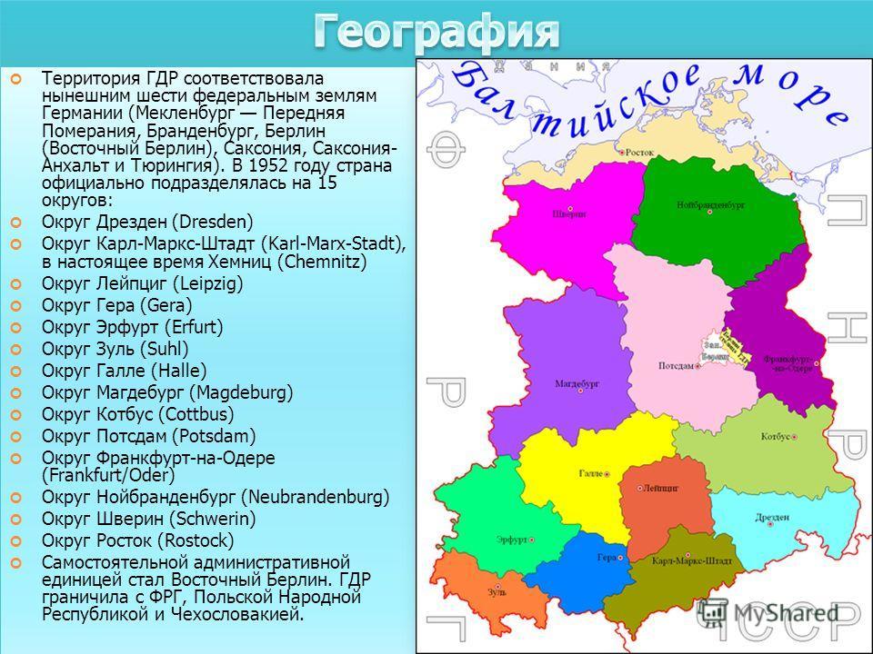 Территория ГДР соответствовала нынешним шести федеральным землям Германии (Мекленбург Передняя Померания, Бранденбург, Берлин (Восточный Берлин), Саксония, Саксония- Анхальт и Тюрингия). В 1952 году страна официально подразделялась на 15 округов: Окр