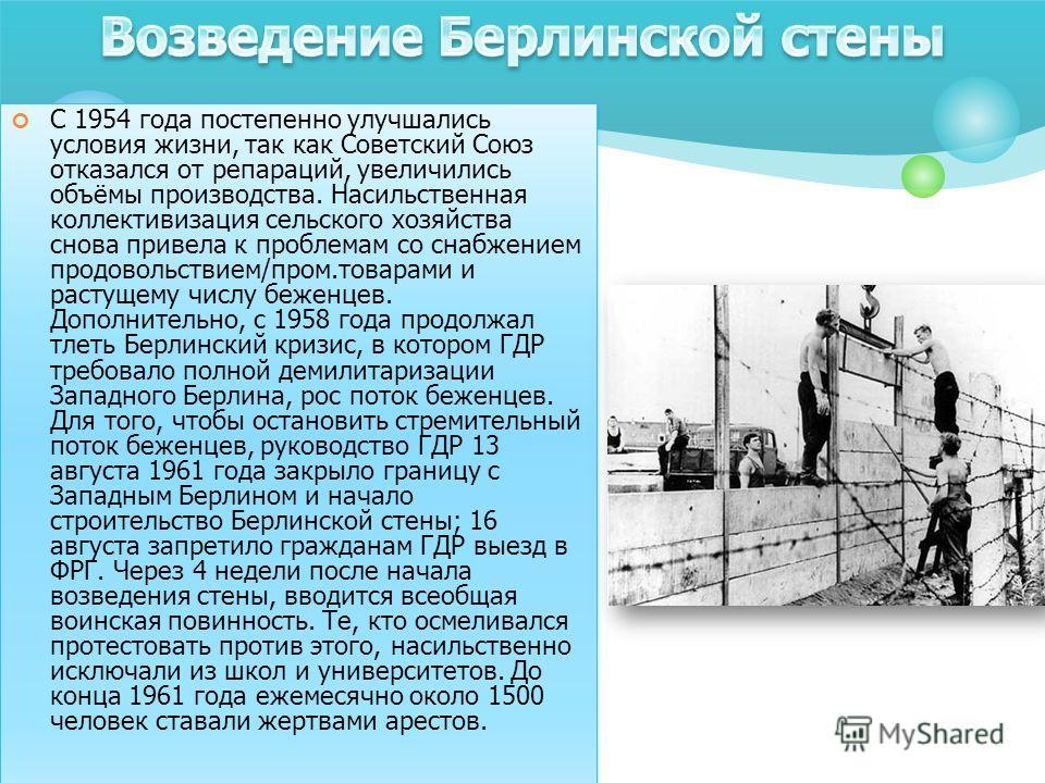 C 1954 года постепенно улучшались условия жизни, так как Советский Союз отказался от репараций, увеличились объёмы производства. Насильственная коллективизация сельского хозяйства снова привела к проблемам со снабжением продовольствием/пром.товарами