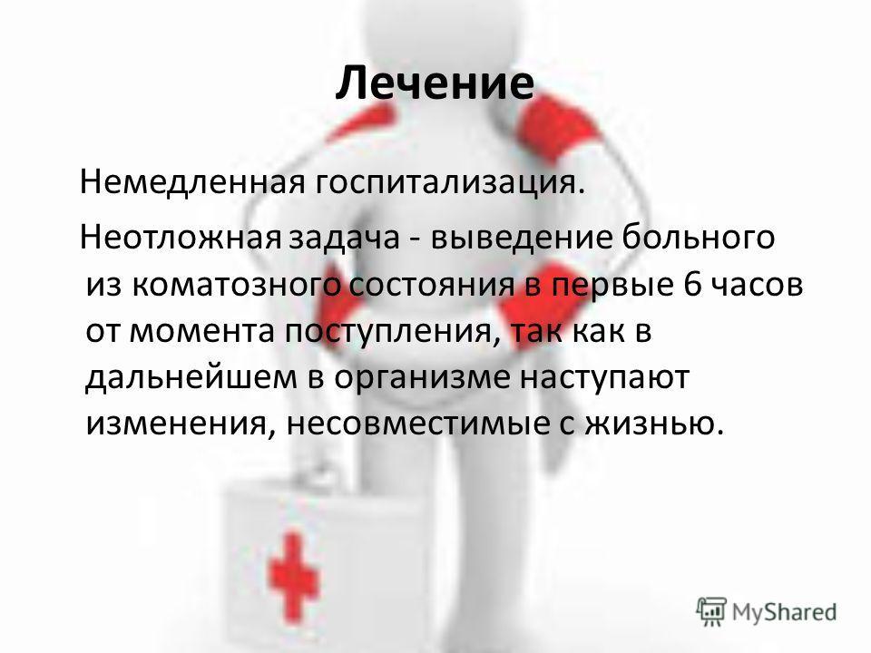 Лечение Немедленная госпитализация. Неотложная задача - выведение больного из коматозного состояния в первые 6 часов от момента поступления, так как в дальнейшем в организме наступают изменения, несовместимые с жизнью.