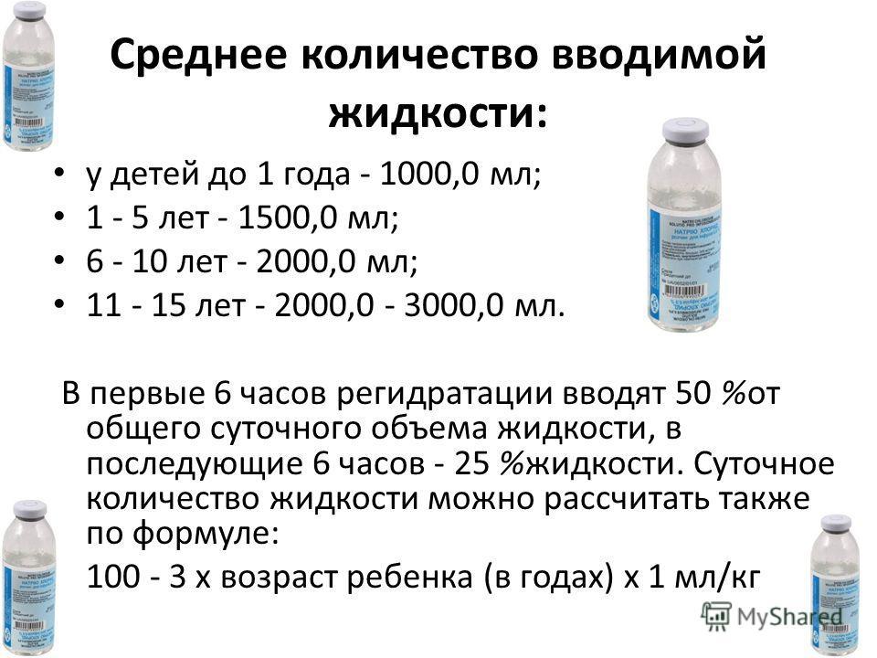Среднее количество вводимой жидкости: у детей до 1 года - 1000,0 мл; 1 - 5 лет - 1500,0 мл; 6 - 10 лет - 2000,0 мл; 11 - 15 лет - 2000,0 - 3000,0 мл. В первые 6 часов регидратации вводят 50 %от общего суточного объема жидкости, в последующие 6 часов