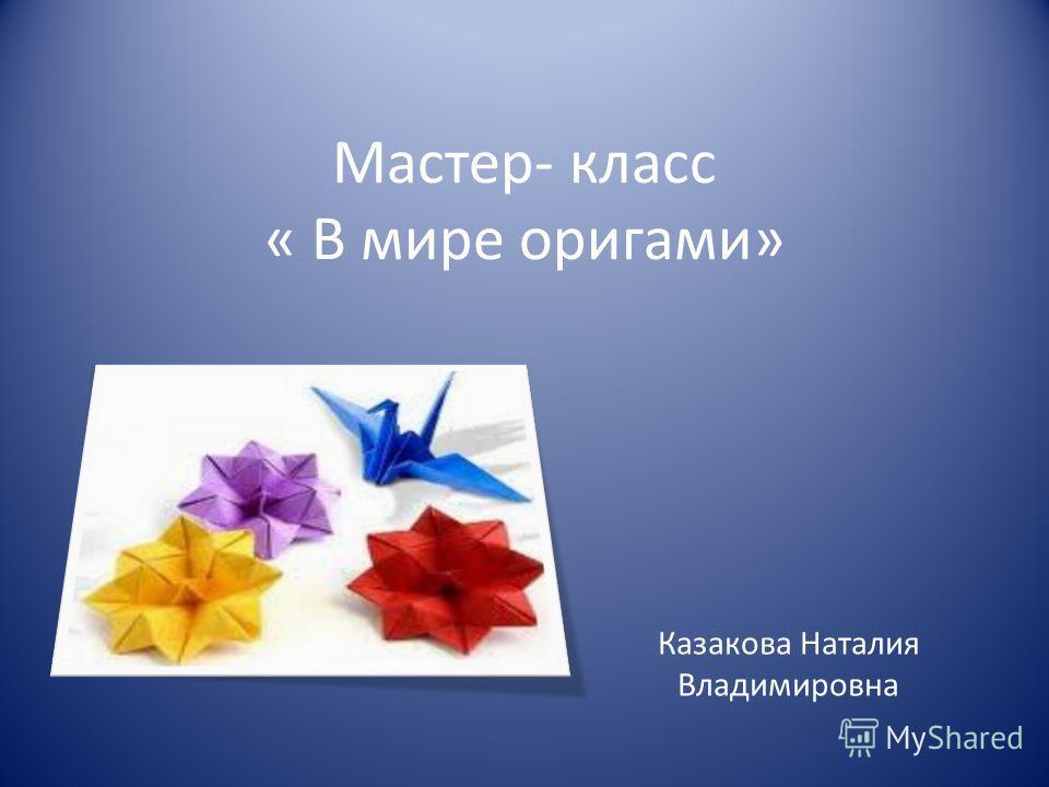 Мастер- класс « В мире оригами» Казакова Наталия Владимировна