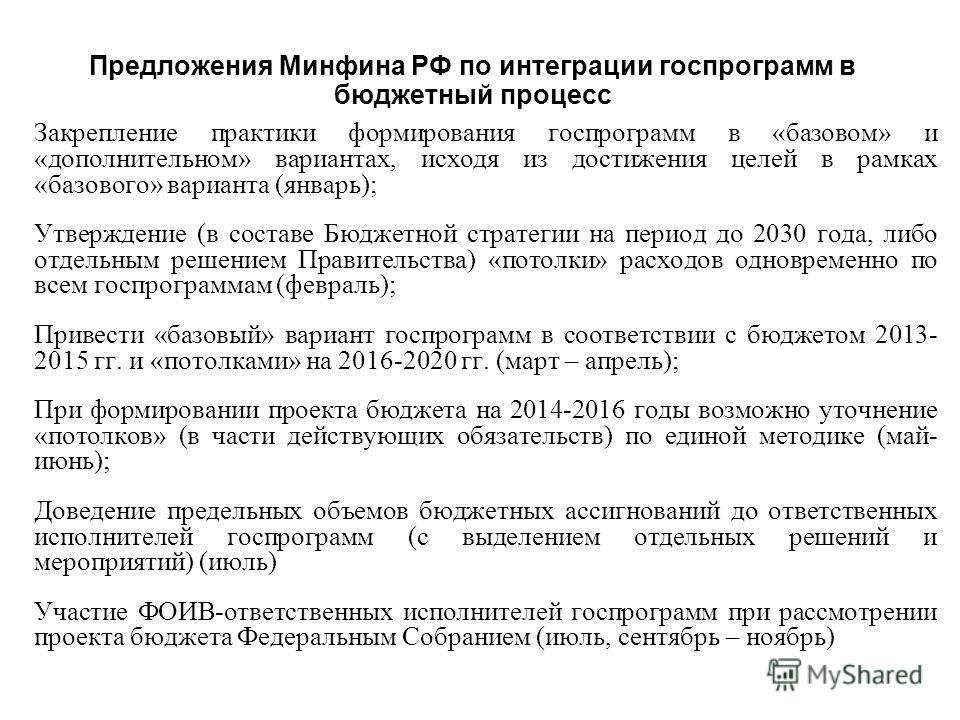 Предложения Минфина РФ по интеграции госпрограмм в бюджетный процесс Закрепление практики формирования госпрограмм в «базовом» и «дополнительном» вариантах, исходя из достижения целей в рамках «базового» варианта (январь); Утверждение (в составе Бюдж