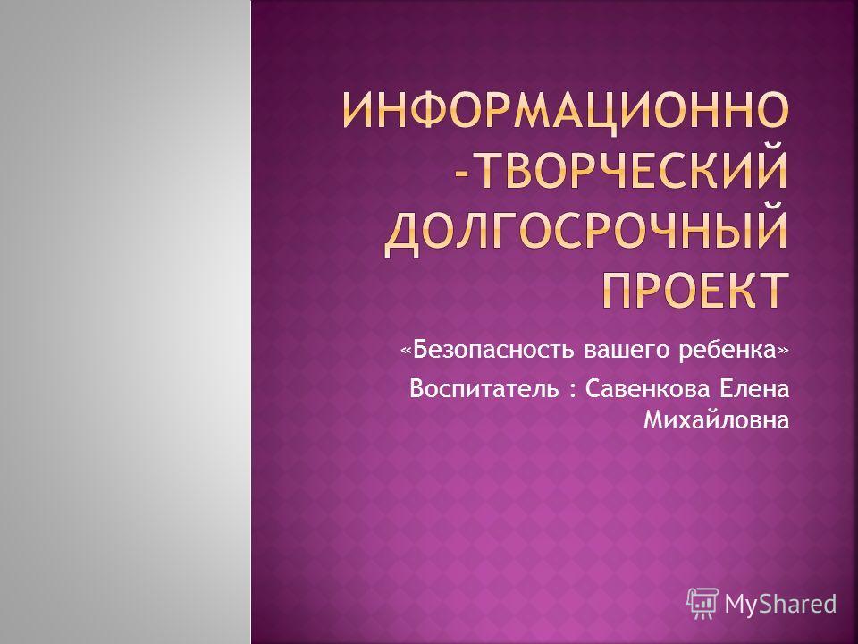 «Безопасность вашего ребенка» Воспитатель : Савенкова Елена Михайловна