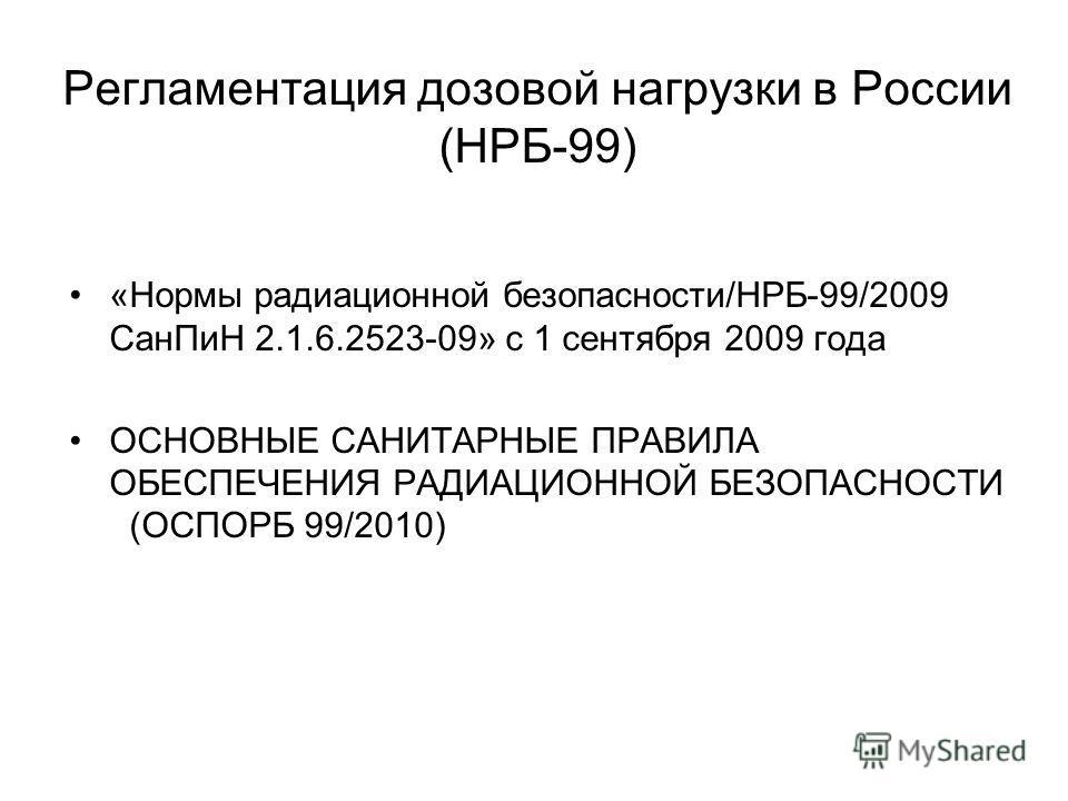 Регламентация дозовой нагрузки в России (НРБ-99) «Нормы радиационной безопасности/НРБ-99/2009 СанПиН 2.1.6.2523-09» с 1 сентября 2009 года ОСНОВНЫЕ САНИТАРНЫЕ ПРАВИЛА ОБЕСПЕЧЕНИЯ РАДИАЦИОННОЙ БЕЗОПАСНОСТИ (ОСПОРБ 99/2010)