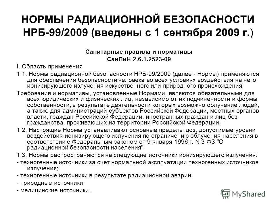 НОРМЫ РАДИАЦИОННОЙ БЕЗОПАСНОСТИ НРБ-99/2009 (введены с 1 сентября 2009 г.) Санитарные правила и нормативы СанПиН 2.6.1.2523-09 I. Область применения 1.1. Нормы радиационной безопасности НРБ-99/2009 (далее - Нормы) применяются для обеспечения безопасн