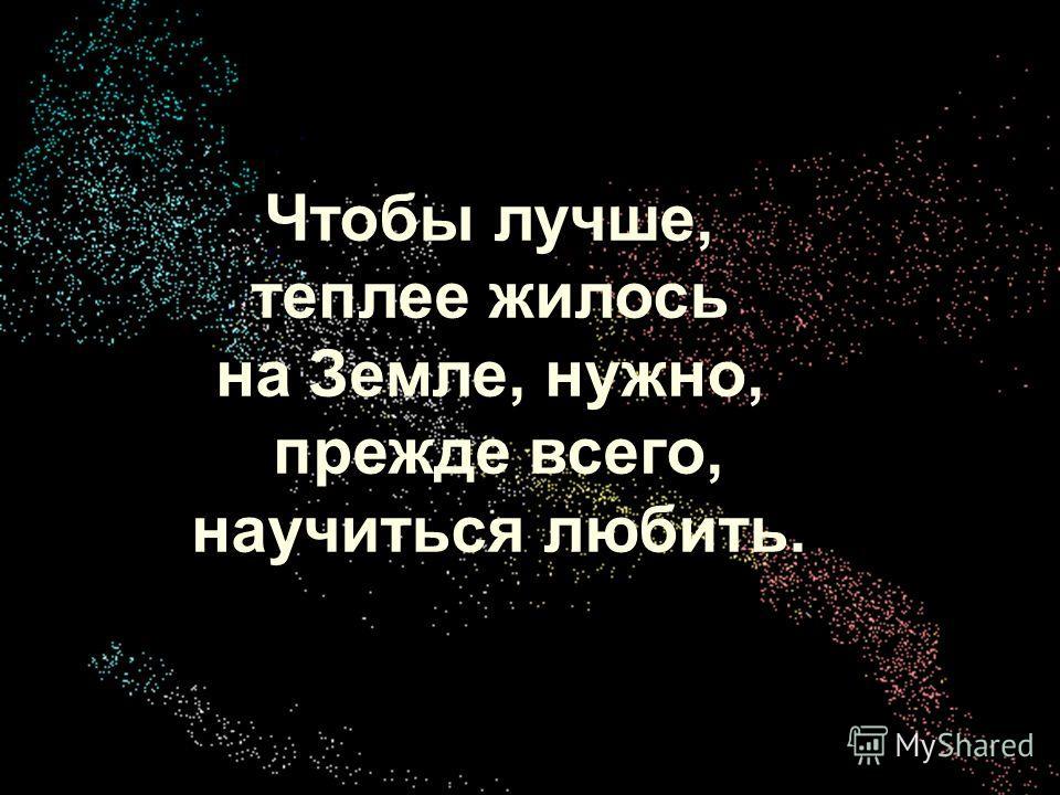 Хохрина Ольга Викторовна учитель ОБЖ Чтобы лучше, теплее жилось на Земле, нужно, прежде всего, научиться любить.