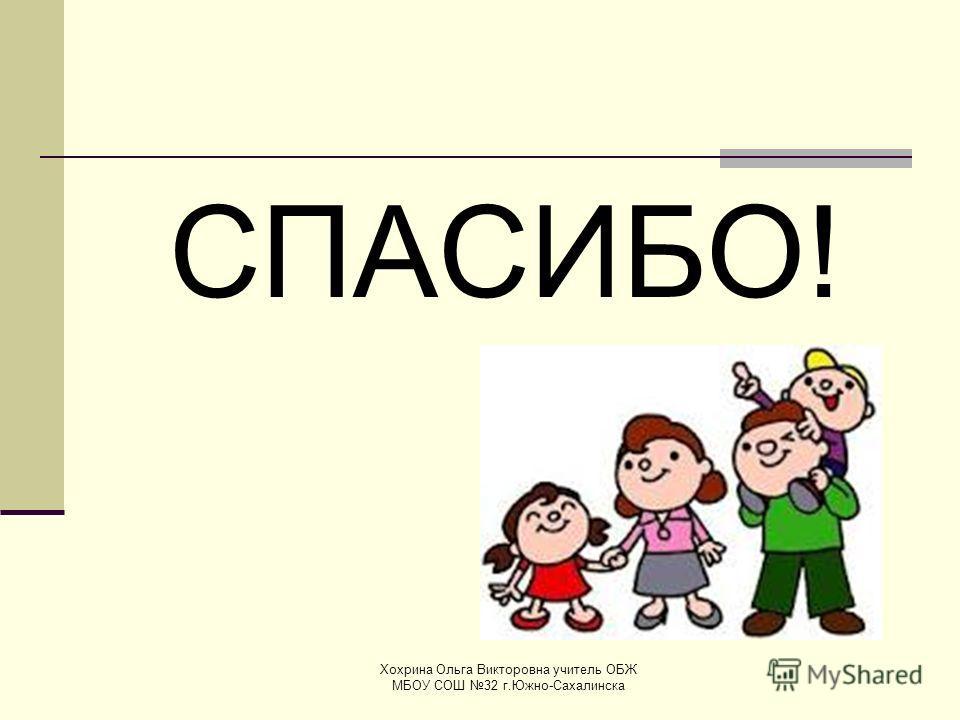 СПАСИБО! Хохрина Ольга Викторовна учитель ОБЖ МБОУ СОШ 32 г.Южно-Сахалинска