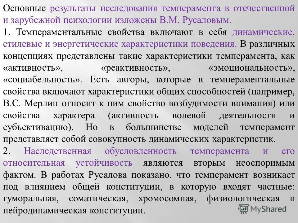 Основные результаты исследования темперамента в отечественной и зарубежной психологии изложены В.М. Русаловым. 1. Темпераментальные свойства включают в себя динамические, стилевые и энергетические характеристики поведения. В различных концепциях пред