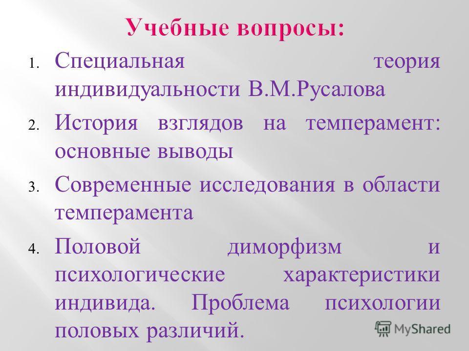 1. Специальная теория индивидуальности В.М.Русалова 2. История взглядов на темперамент: основные выводы 3. Современные исследования в области темперамента 4. Половой диморфизм и психологические характеристики индивида. Проблема психологии половых раз