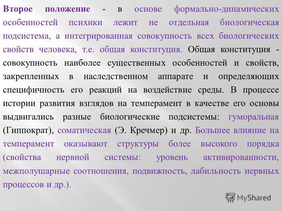 Второе положение - в основе формально-динамических особенностей психики лежит не отдельная биологическая подсистема, а интегрированная совокупность всех биологических свойств человека, т.е. общая конституция. Общая конституция - совокупность наиболее