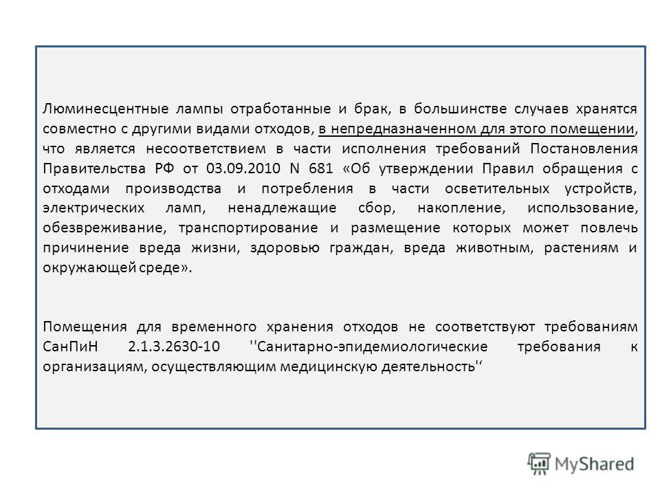 Люминесцентные лампы отработанные и брак, в большинстве случаев хранятся совместно с другими видами отходов, в непредназначенном для этого помещении, что является несоответствием в части исполнения требований Постановления Правительства РФ от 03.09.2