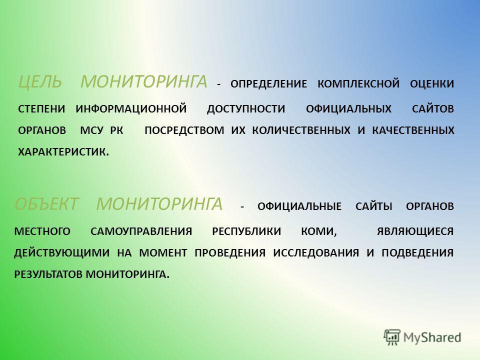 ЦЕЛЬ МОНИТОРИНГА - ОПРЕДЕЛЕНИЕ КОМПЛЕКСНОЙ ОЦЕНКИ СТЕПЕНИ ИНФОРМАЦИОННОЙ ДОСТУПНОСТИ ОФИЦИАЛЬНЫХ САЙТОВ ОРГАНОВ МСУ РК ПОСРЕДСТВОМ ИХ КОЛИЧЕСТВЕННЫХ И КАЧЕСТВЕННЫХ ХАРАКТЕРИСТИК. ОБЪЕКТ МОНИТОРИНГА - ОФИЦИАЛЬНЫЕ САЙТЫ ОРГАНОВ МЕСТНОГО САМОУПРАВЛЕНИЯ