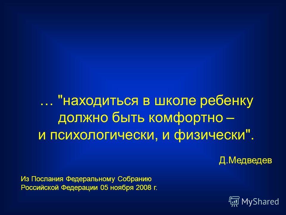 … находиться в школе ребенку должно быть комфортно – и психологически, и физически. Д.Медведев Из Послания Федеральному Собранию Российской Федерации 05 ноября 2008 г.